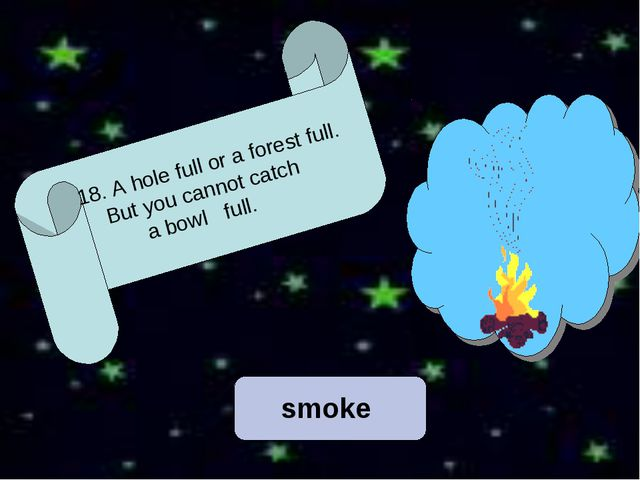 18. A hole full or a forest full. But you cannot catch a bowl full. smoke