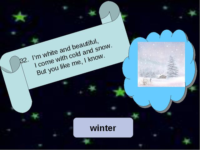 winter 32. I'm white and beautiful, I come with cold and snow. But you like m...