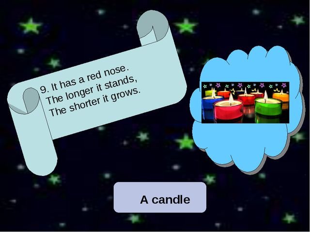 9. It has a red nose. The longer it stands, The shorter it grows. A candle