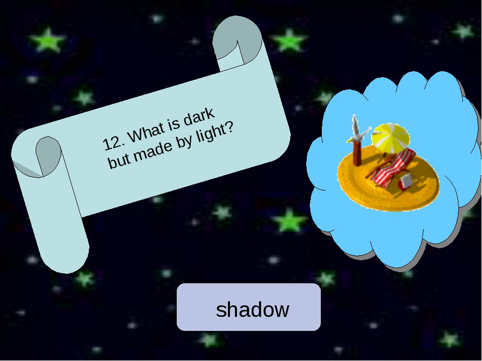 12. What is dark but made by light? shadow