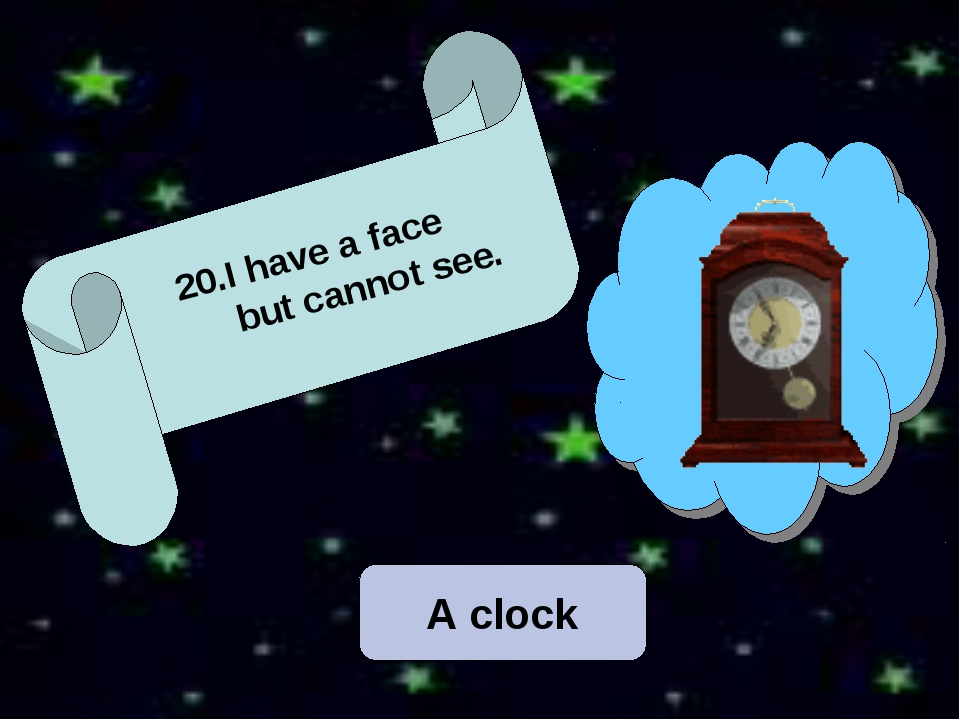 A clock 12. 20.I have a face but cannot see.
