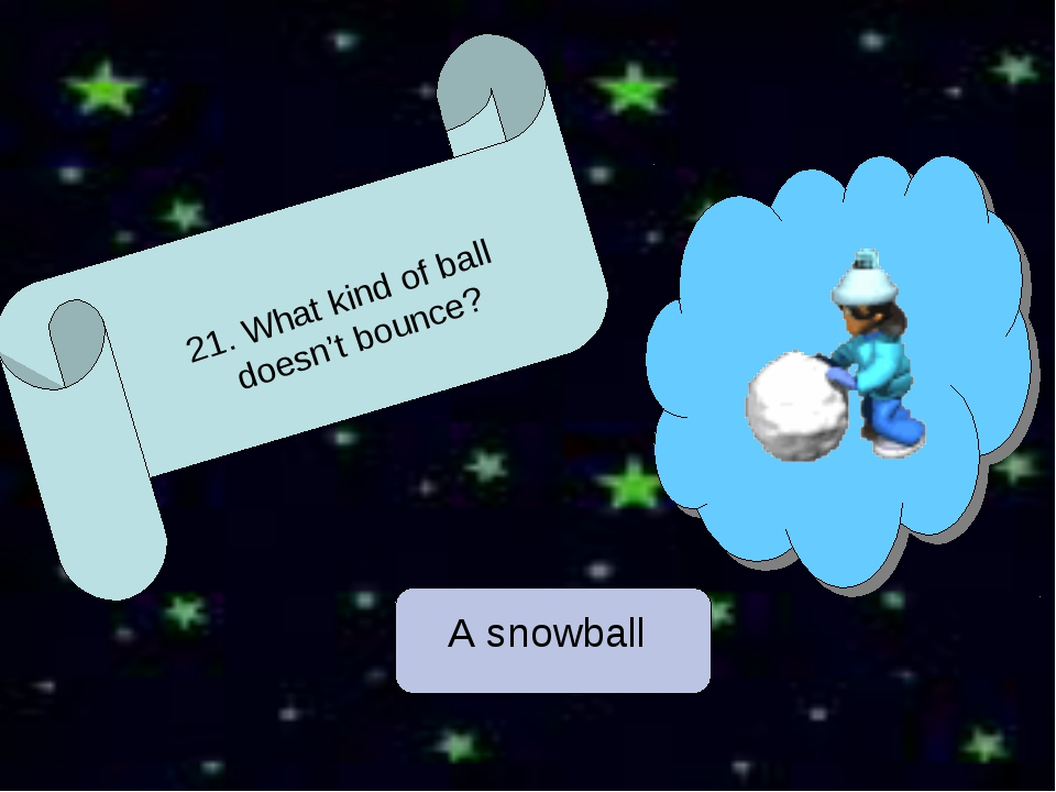 A snowball 21. What kind of ball doesn't bounce?