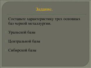 Задание. Составьте характеристику трех основных баз черной металлургии. Урал