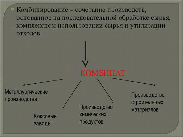 Комбинирование – сочетание производств, основанное на последовательной обрабо...