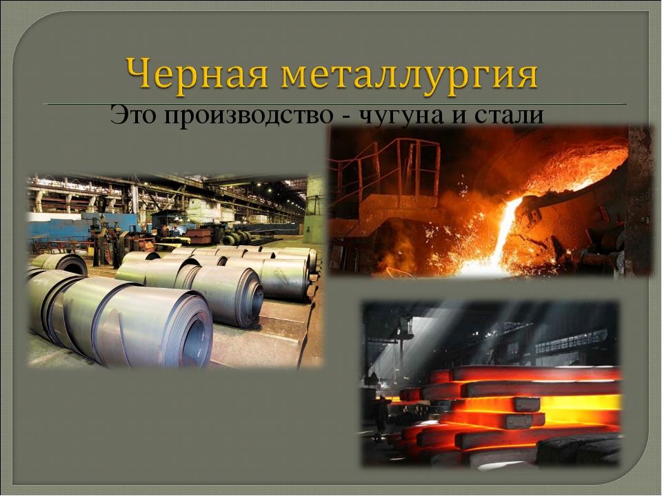 Это производство - чугуна и стали