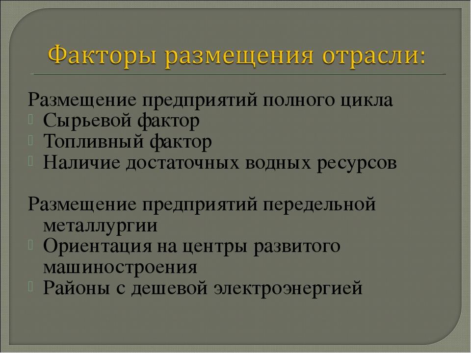Размещение предприятий полного цикла Сырьевой фактор Топливный фактор Наличие...