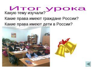 Какую тему изучали? Какие права имеют граждане России? Какие права имеют дети
