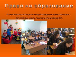 В зависимости от возраста каждый гражданин может посещать детский сад, школу,