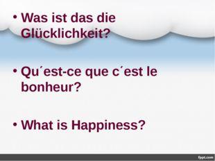 Was ist das die Glücklichkeit? Qu΄est-ce que c΄est le bonheur? What is Happin