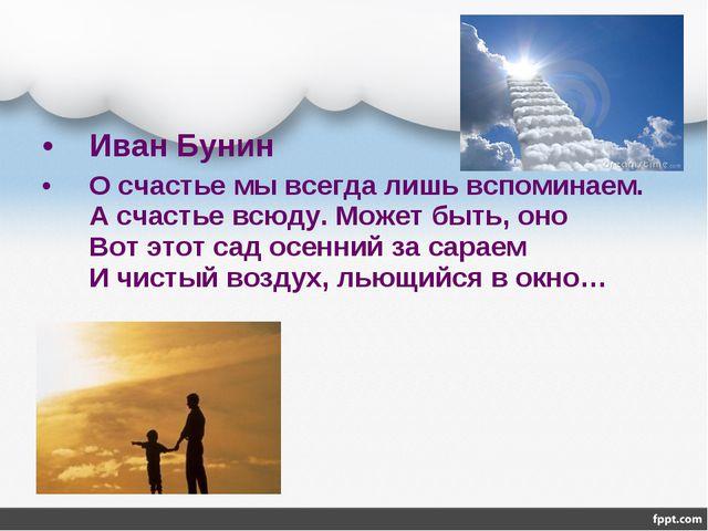 Иван Бунин О счастье мы всегда лишь вспоминаем. А счастье всюду. Может быть,...