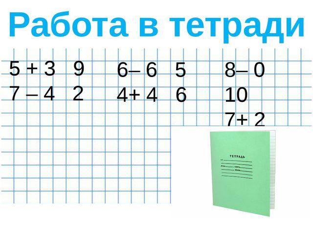 Работа в тетради 5 + 3 9 7 – 4 2 6– 6 5 4+ 4 6 8– 0 10 7+ 2 10