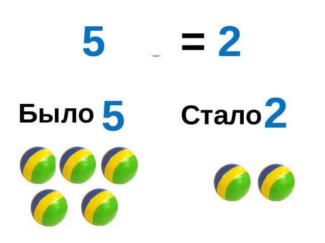 Было Стало 5 2 5 - 3 = 2