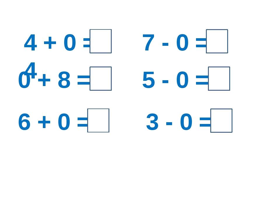 4 + 0 = 4 0 + 8 = 8 6 + 0 = 6 7 - 0 = 7 5 - 0 = 5 3 - 0 = 3