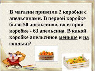 В магазин привезли 2 коробки с апельсинами. В первой коробке было 50 апельси