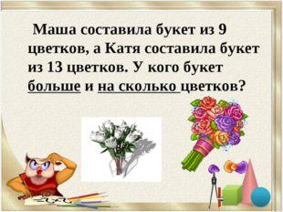 Маша составила букет из 9 цветков, а Катя составила букет из 13 цветков. У к