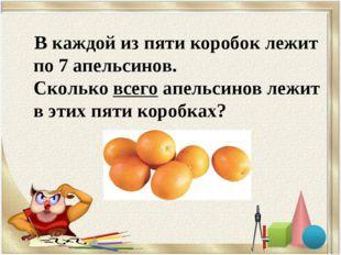В каждой из пяти коробок лежит по 7 апельсинов. Сколько всего апельсинов ле