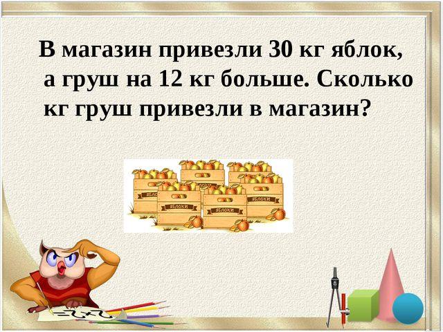 В магазин привезли 30 кг яблок, а груш на 12 кг больше. Сколько кг груш прив...