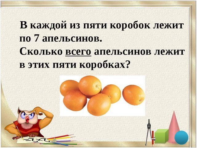 В каждой из пяти коробок лежит по 7 апельсинов. Сколько всего апельсинов ле...
