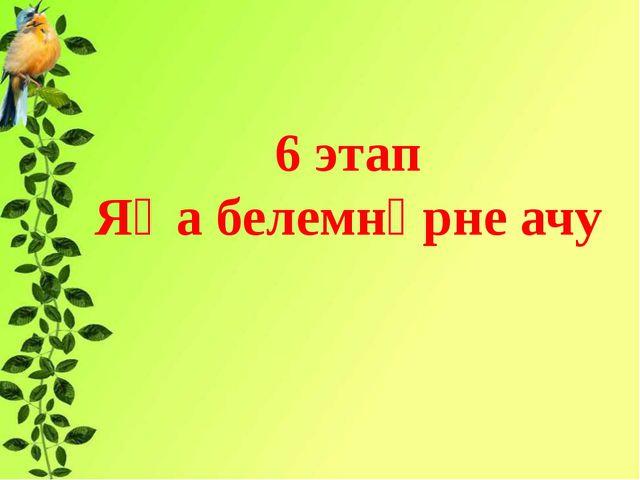 6 этап Яңа белемнәрне ачу ь