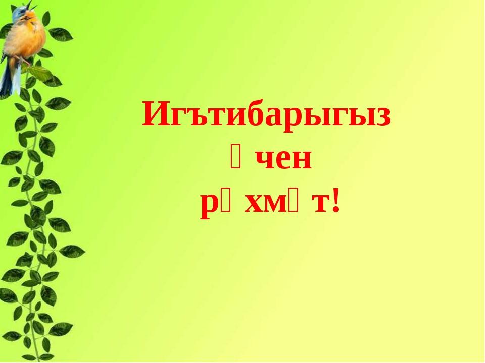Игътибарыгыз өчен рәхмәт! ь