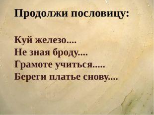 Продолжи пословицу: Куй железо.... Не зная броду.... Грамоте учиться..... Бе
