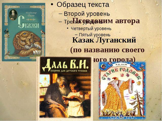 Псевдоним автора Казак Луганский (по названию своего родного города)