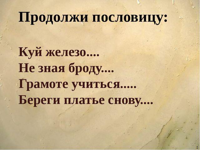 Продолжи пословицу: Куй железо.... Не зная броду.... Грамоте учиться..... Бе...