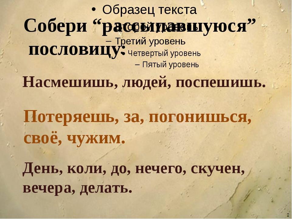 """Собери """"рассыпавшуюся"""" пословицу: Насмешишь, людей, поспешишь. Потеряешь, за..."""