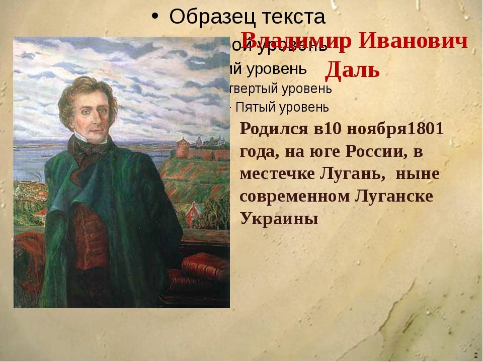 Владимир Иванович Даль Родился в10 ноября1801 года, на юге России, в местечк...