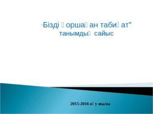 """2015-2016 оқу жылы """"Бізді қоршаған табиғат"""" танымдық сайыс"""