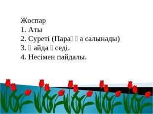 Жоспар 1. Аты 2. Суреті (Параққа салынады) 3. Қайда өседі. 4. Несімен пайдалы.