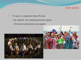 Цель урока Создать у учащихся образ России как единой многонациональной стран
