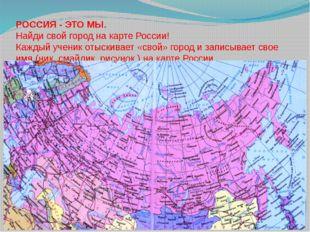РОССИЯ - ЭТО МЫ. Найди свой город на карте России! Каждый ученик отыскивает