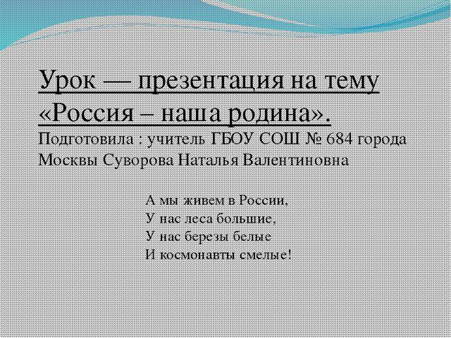 Урок — презентация на тему «Россия – наша родина». Подготовила : учитель ГБОУ...