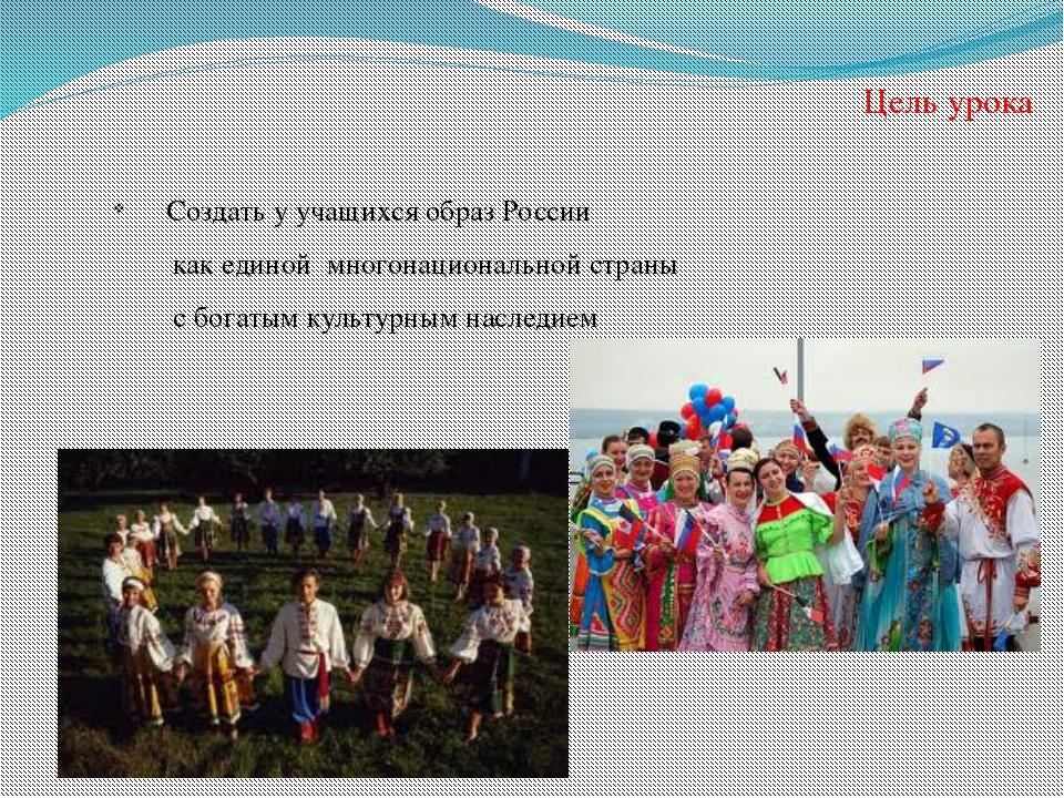 Цель урока Создать у учащихся образ России как единой многонациональной стран...