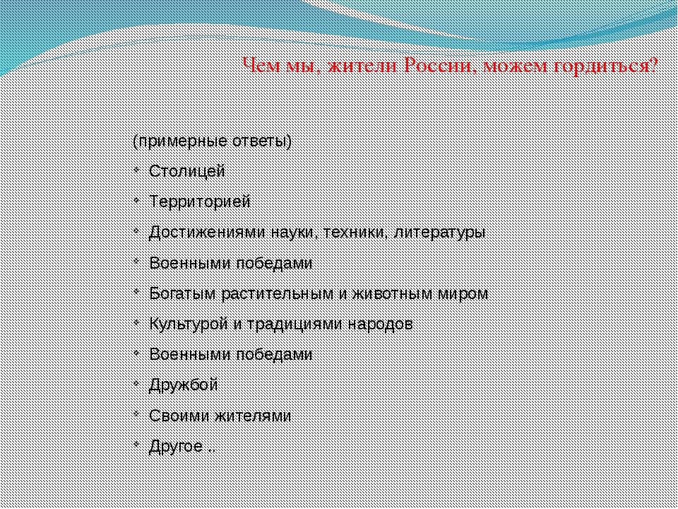 Чем мы, жители России, можем гордиться? (примерные ответы) Столицей Территори...