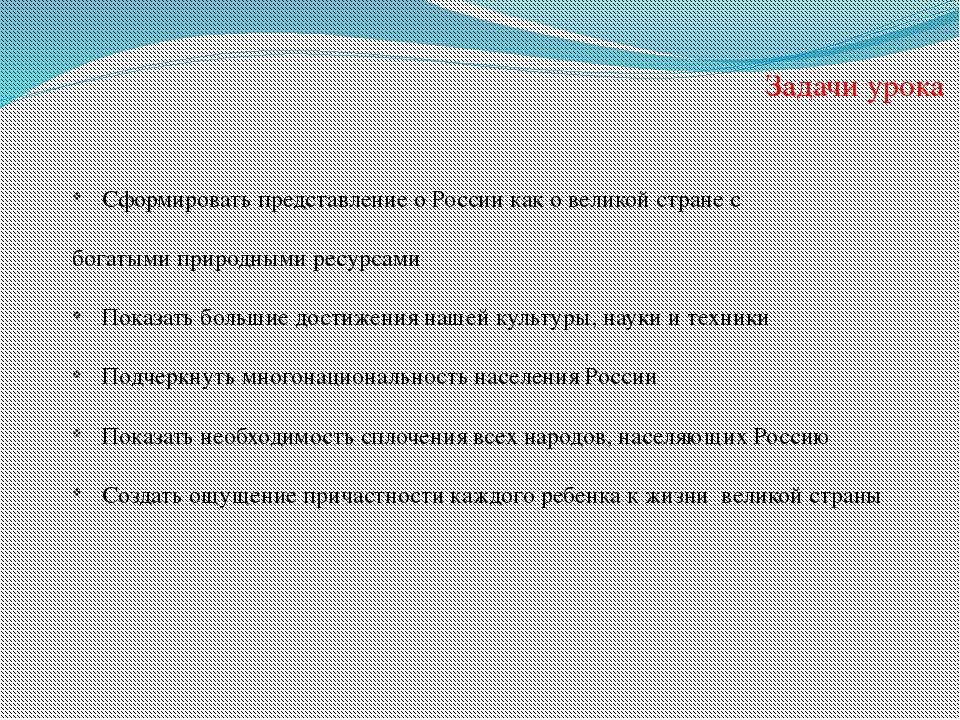 Задачи урока Сформировать представление о России как о великой стране с богат...