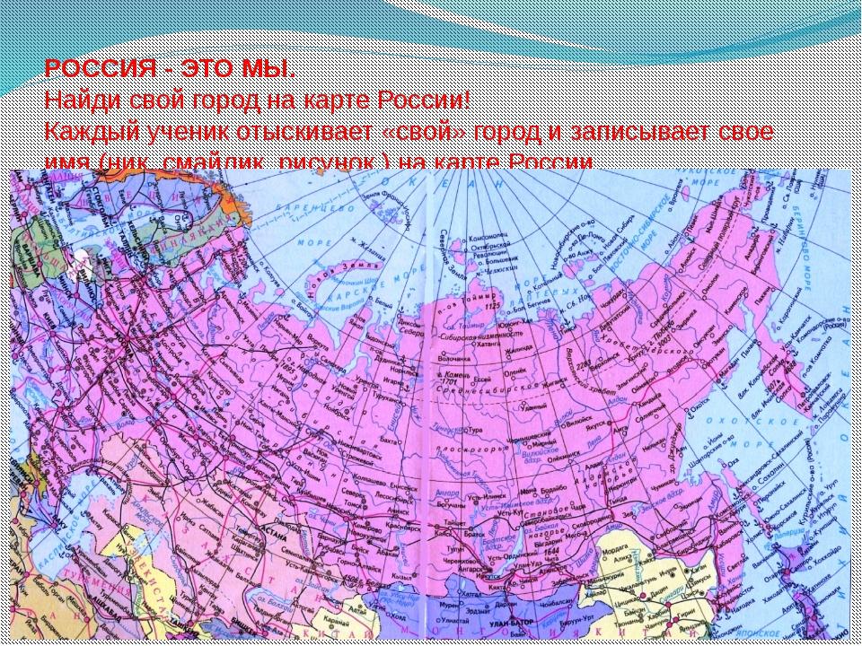 РОССИЯ - ЭТО МЫ. Найди свой город на карте России! Каждый ученик отыскивает...