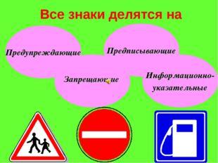 Все знаки делятся на Предупреждающие Запрещающие Предписывающие Информационно
