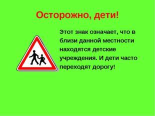 Осторожно, дети! Этот знак означает, что в близи данной местности находятся д