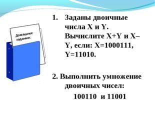 Заданы двоичные числа X и Y. Вычислите X+Y и X–Y, если: X=1000111, Y=11010. 2