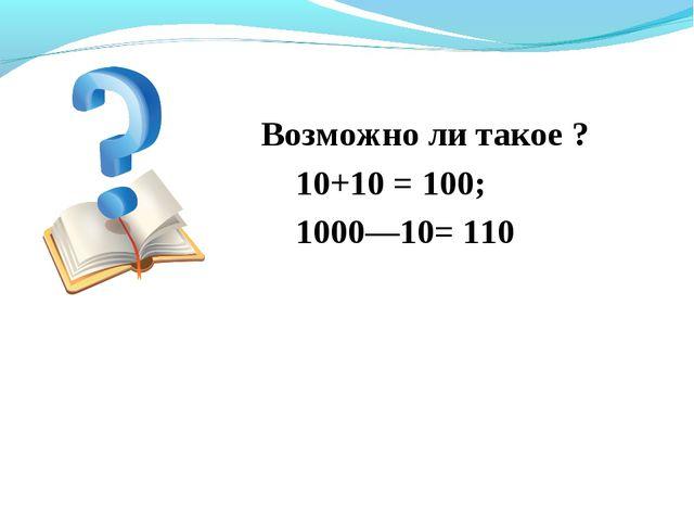 Возможно ли такое ? 10+10 = 100; 1000—10= 110