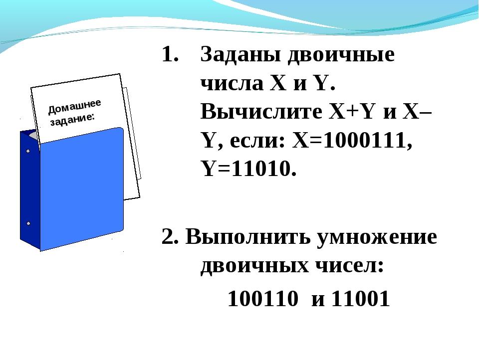 Заданы двоичные числа X и Y. Вычислите X+Y и X–Y, если: X=1000111, Y=11010. 2...
