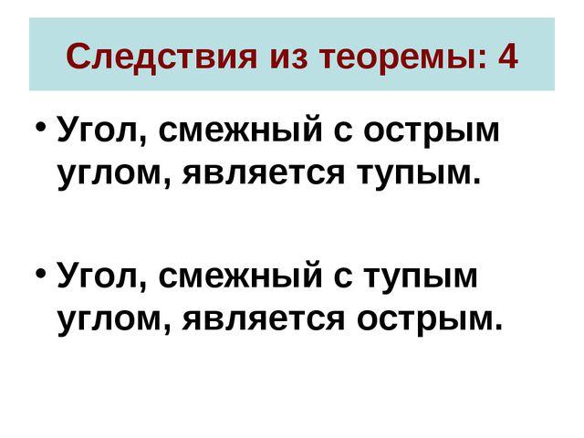Следствия из теоремы: 4 Угол, смежный с острым углом, является тупым. Угол, с...