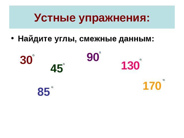 Устные упражнения: Найдите углы, смежные данным: 30 45 90 130 170 85