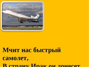 Мчит нас быстрый самолет, В страну Ирак он донесет.