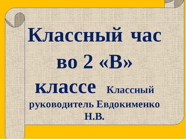 Классный час во 2 «В» классе Классный руководитель Евдокименко Н.В.