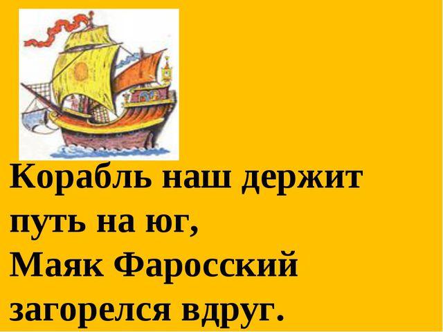 Корабль наш держит путь на юг, Маяк Фаросский загорелся вдруг.