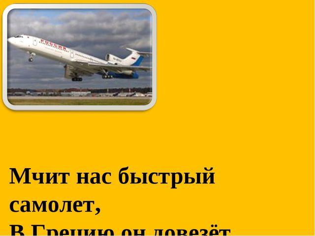 Мчит нас быстрый самолет, В Грецию он довезёт.