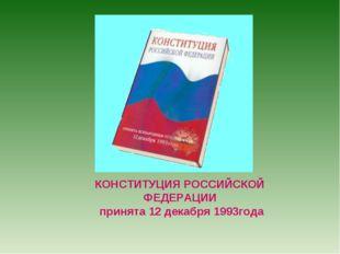 КОНСТИТУЦИЯ РОССИЙСКОЙ ФЕДЕРАЦИИ принята 12 декабря 1993года